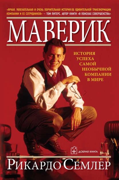 «Маверик. История успеха самой необычной компании в мире», Рикардо Семлер