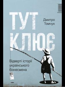 Дмитрий Томчук «Здесь клюет. Откровенные истории украинского бизнесмена»