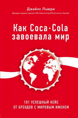 Как Coca-Cola завоевала мир. 101 успешный кейс от брендов с мировым именем | Джайлс Льюри