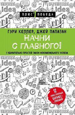 «Начни с главного! 1 удивительно простой закон феноменального успеха», Гэри Келлер, Джей Папазан
