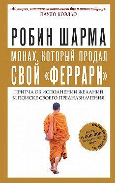 «Монах, который продал свой феррари. Притча об исполнении желаний и поиске своего предназначения», Робин Шарма