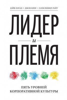 «Лидер и племя. Пять уровней корпоративной культуры», Джон Кинг, Дэйв Логан, Хэли Фишер-Райт