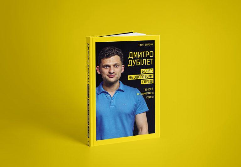 Тiмур Ворона «Дмитро Дубілет. Бізнес на здоровому глузді. 50 ідей, як домогтися свого»
